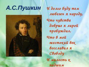 А.С.Пушкин И долго буду тем любезен я народу, Что чувства добрые я лирой проб
