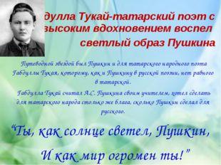 Габдулла Тукай-татарский поэт с высоким вдохновением воспел светлый образ Пуш