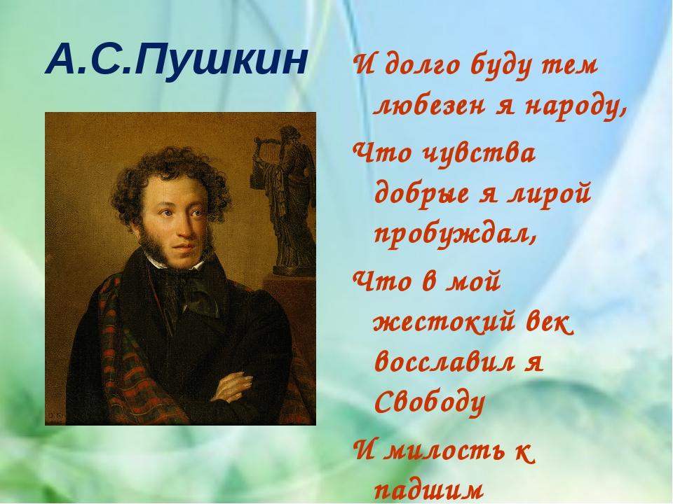 А.С.Пушкин И долго буду тем любезен я народу, Что чувства добрые я лирой проб...
