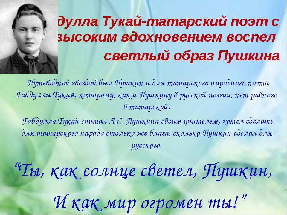 Габдулла Тукай-татарский поэт с высоким вдохновением воспел светлый образ Пуш...