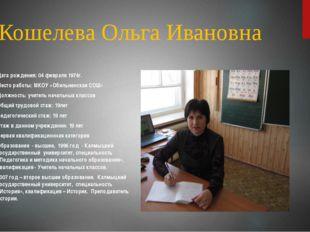 Кошелева Ольга Ивановна Дата рождения: 04 февраля 1974г. Место работы: МКОУ «