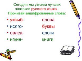Сегодня мы узнаем лучших знатоков русского языка. Прочитай зашифрованные слов