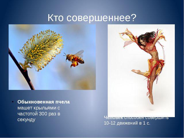 Кто совершеннее? Обыкновенная пчела машет крыльями с частотой 300 раз в секун...