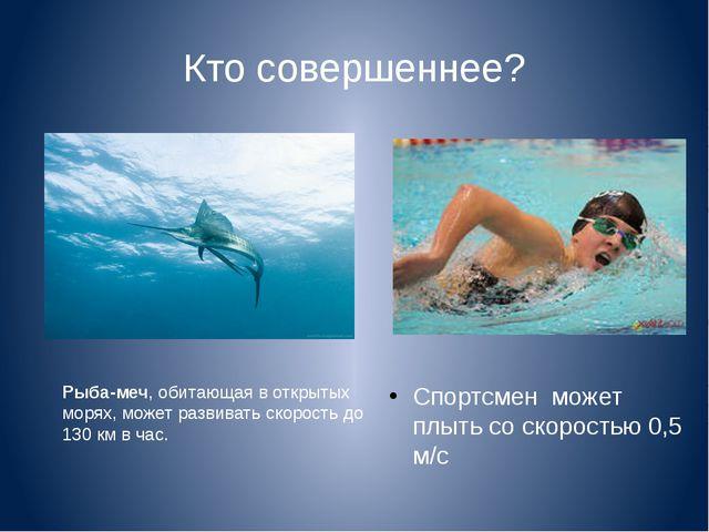 Кто совершеннее? Спортсмен может плыть со скоростью 0,5 м/с Рыба-меч, обитающ...