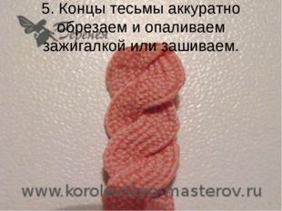 5. Концы тесьмы аккуратно обрезаем и опаливаем зажигалкой или зашиваем.