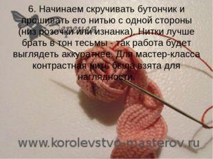 6. Начинаем скручивать бутончик и прошивать его нитью с одной стороны (низ р