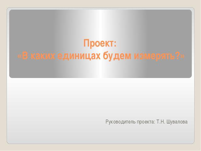 Проект: «В каких единицах будем измерять?» Руководитель проекта: Т.Н. Шувалова