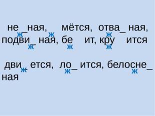 не _ная, мётся, отва_ ная, подви_ ная, бе ит, кру ится дви_ ется, ло_ ится,