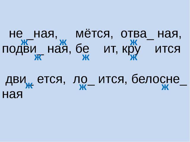 не _ная, мётся, отва_ ная, подви_ ная, бе ит, кру ится дви_ ется, ло_ ится,...