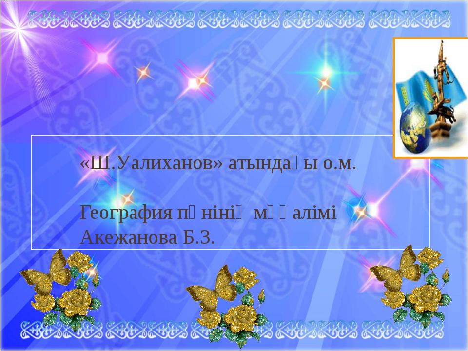 «Ш.Уалиханов» атындағы о.м. География пәнінің мұғалімі Акежанова Б.З.
