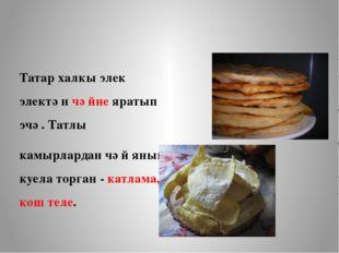 Татар халкы элек электән чәйне яратып эчә. Татлы камырлардан чәй янына куела