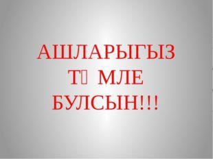 АШЛАРЫГЫЗ ТӘМЛЕ БУЛСЫН!!!
