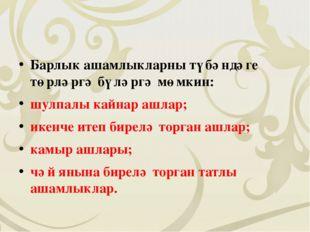 Барлык ашамлыкларны түбәндәге төрләргә бүләргә мөмкин: шулпалы кайнар ашлар;