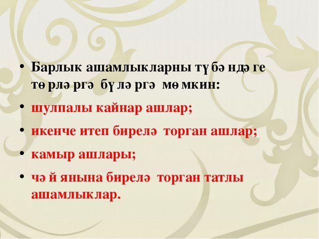 Барлык ашамлыкларны түбәндәге төрләргә бүләргә мөмкин: шулпалы кайнар ашлар;...