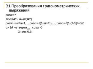 B1.Преобразования тригонометрических выражений cosα=? sinα=4/5, α∈(0;π/2) cos