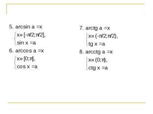 5. arcsin a =x x∈[-π/2;π/2], sin x =a 6. arccos a =x x∈[0;π], cos x =a 7. arc