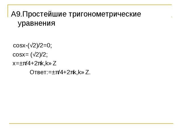 A9.Простейшие тригонометрические уравнения cosx-(√2)/2=0; cosx= (√2)/2; x=±π/...