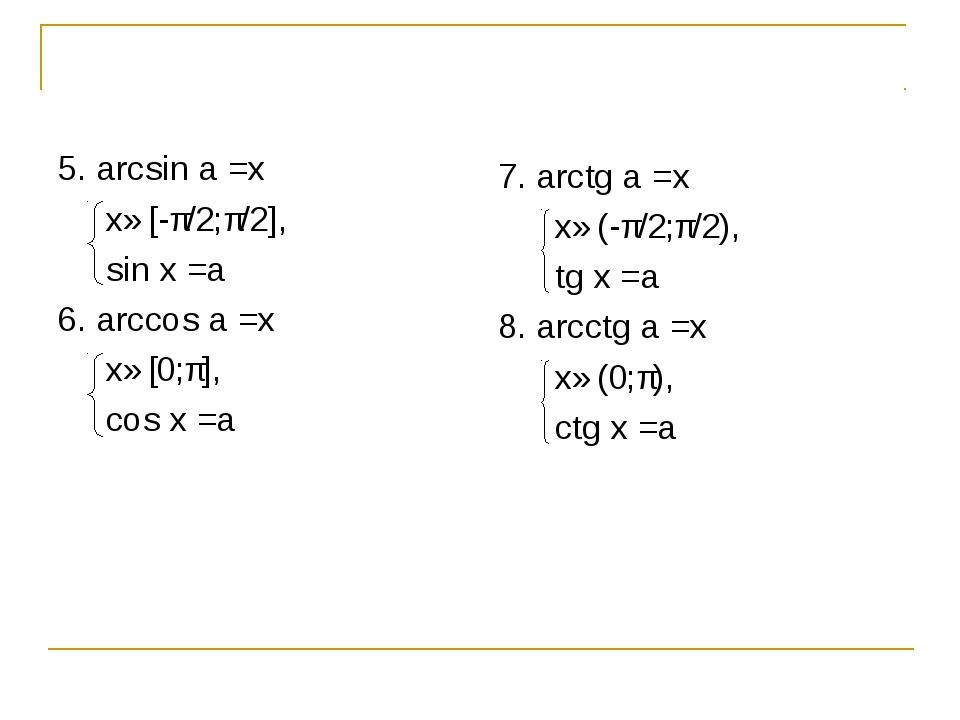 5. arcsin a =x x∈[-π/2;π/2], sin x =a 6. arccos a =x x∈[0;π], cos x =a 7. arc...