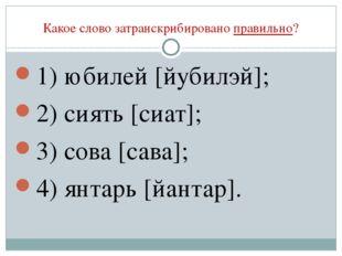 Какое слово затранскрибировано правильно? 1) юбилей [йубилэй]; 2) сиять [сиат