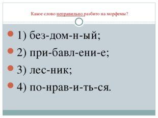 Какое слово неправильно разбито на морфемы? 1) без-дом-н-ый; 2) при-бавл-ени