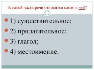 К какой части речи относится слово к ней? 1) существительное; 2) прилагатель