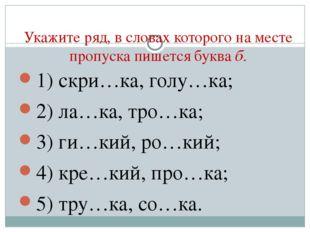 Укажите ряд, в словах которого на месте пропуска пишется буква б. 1) скри…ка,