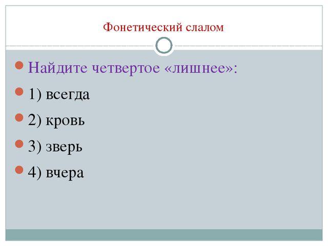 Фонетический слалом Найдите четвертое «лишнее»: 1) всегда 2) кровь 3) зверь 4...