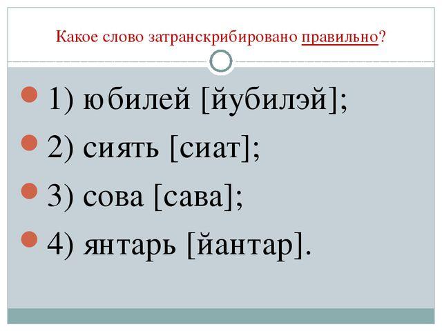 Какое слово затранскрибировано правильно? 1) юбилей [йубилэй]; 2) сиять [сиат...