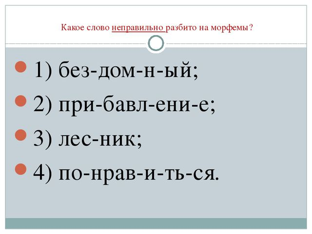 Какое слово неправильно разбито на морфемы? 1) без-дом-н-ый; 2) при-бавл-ени...