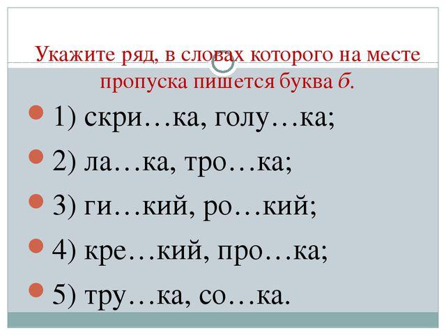 Укажите ряд, в словах которого на месте пропуска пишется буква б. 1) скри…ка,...
