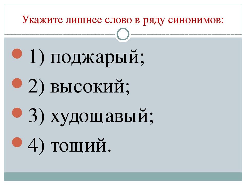 Укажите лишнее слово в ряду синонимов: 1) поджарый; 2) высокий; 3) худощавый;...