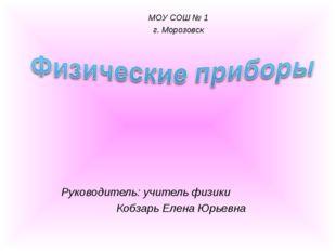 Руководитель: учитель физики  Кобзарь Елена Юрьевна МОУ СОШ № 1 г. Морозовск