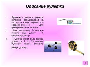 1. Рулетка - стальное зубчатое колесико, вращающееся на изогнутом конце стерж