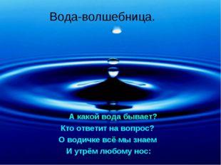 Вода-волшебница. А какой вода бывает? Кто ответит на вопрос? О водичке всё мы