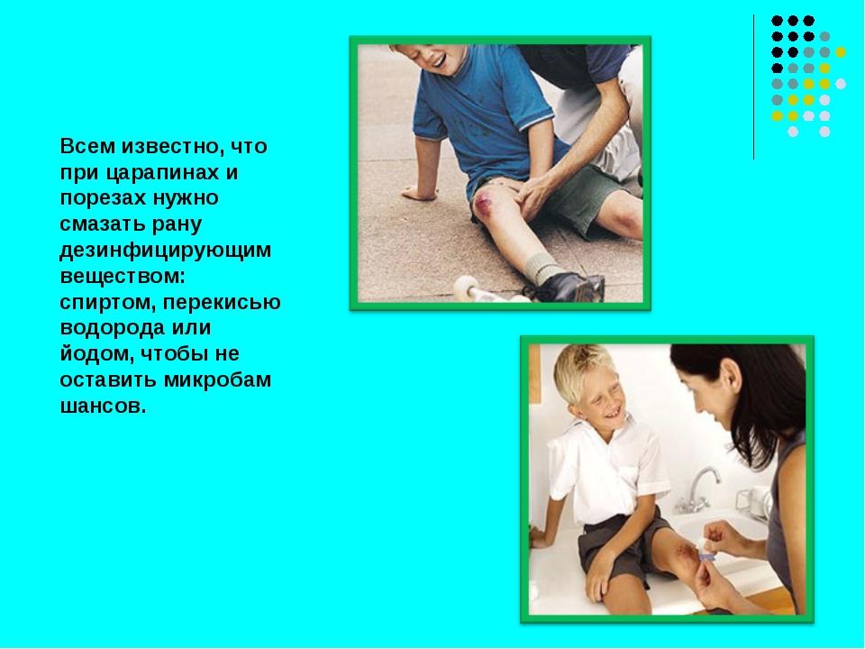 Всем известно, что при царапинах и порезах нужно смазать рану дезинфицирующим...