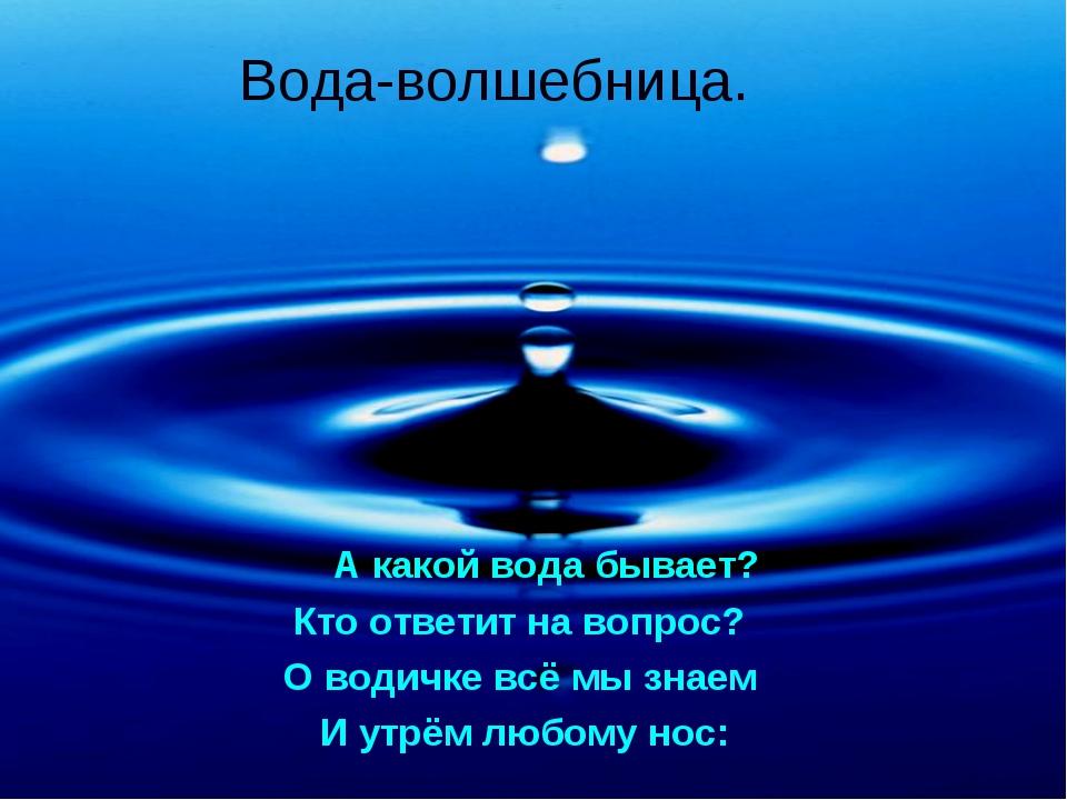 Вода-волшебница. А какой вода бывает? Кто ответит на вопрос? О водичке всё мы...