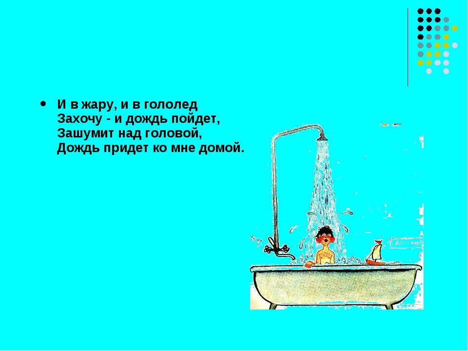 И в жару, и в гололед Захочу - и дождь пойдет, Зашумит над головой, Дождь при...