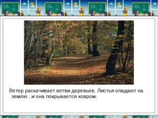 Ветер раскачивает ветви деревьев. Листья опадают на землю , и она покрываетс