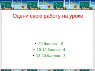 Оцени свою работу на уроке 20 баллов- 5 19-14 баллов- 4 13-10 баллов- 3