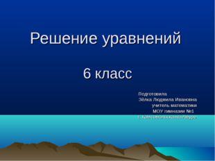 Решение уравнений 6 класс Подготовила Зёлка Людмила Ивановна учитель математи
