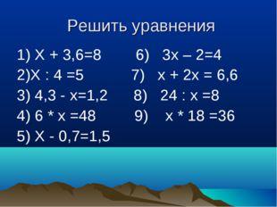 Решить уравнения 1) Х + 3,6=8 6) 3х – 2=4 2)Х : 4 =5 7) х + 2х = 6,6 3) 4,3 -