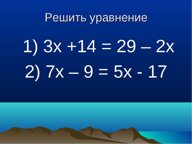 Решить уравнение 1) 3х +14 = 29 – 2х 2) 7х – 9 = 5х - 17