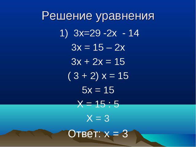Решение уравнения 1) 3х=29 -2х - 14 3х = 15 – 2х 3х + 2х = 15 ( 3 + 2) х = 15...
