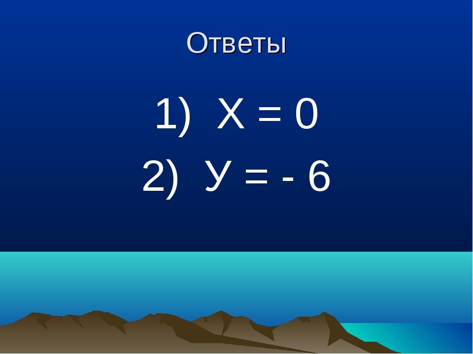 Ответы 1) Х = 0 2) У = - 6