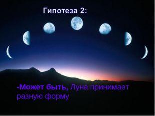 -Может быть, Луна принимает разную форму.
