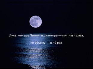 Лунный шар гораздо меньше земного в диаметре — почти в 4 раза, по объему — в