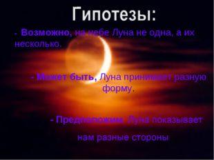 - Возможно, на небе Луна не одна, а их несколько. - Может быть, Луна принимае