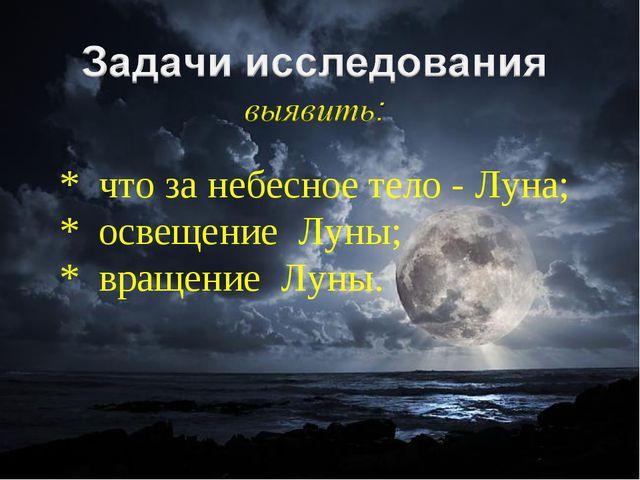 * что за небесное тело - Луна; * освещение Луны; * вращение Луны.