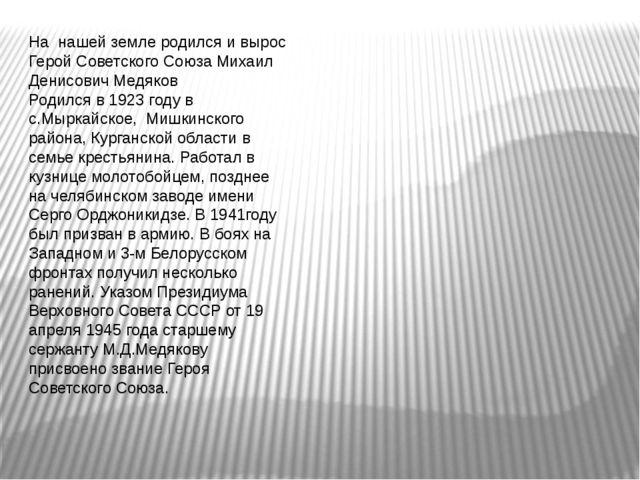 На нашей земле родился и вырос Герой Советского Союза Михаил Денисович Медяко...