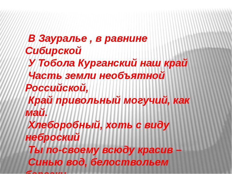 В Зауралье , в равнине Сибирской У Тобола Курганский наш край Часть земли не...
